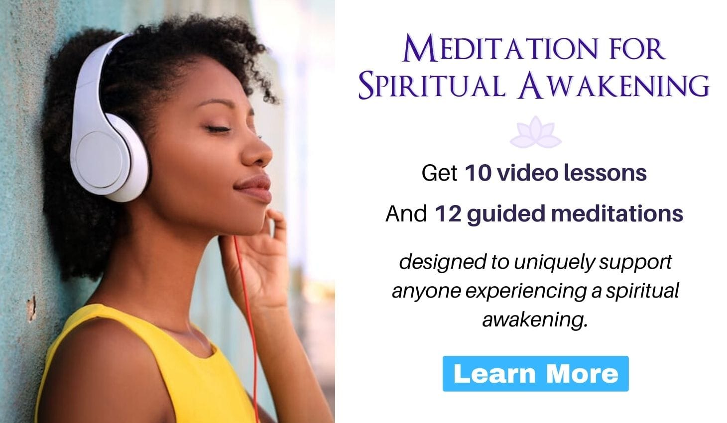 Meditation for Spiritual Awakening: get 10 video lessons and 12 guided meditations designed to uniquely support anyone experiencing a spiritual awakening. Click to learn more.