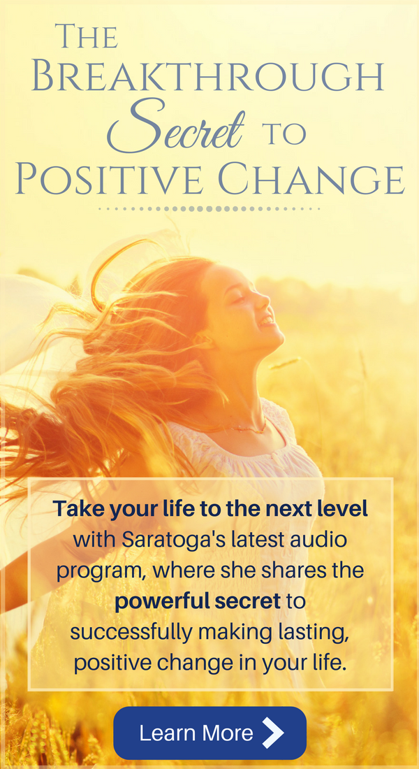 "Take your life to the next level with Saratoga's latest audio program, ""The Breakthrough Secret to Positive Change"", where she shares the powerful secret to successfully make lasting, positive change in your life."