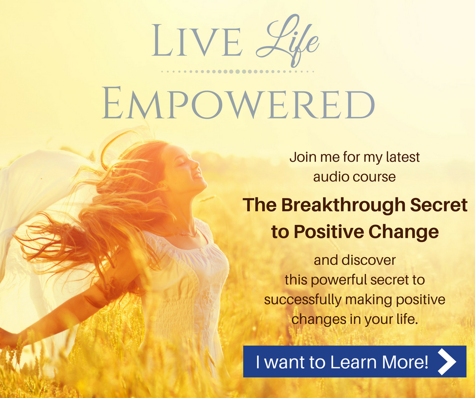 """Live life empowered! Join me for my latest audio course, """"The Breakthrough Secret to Positive Change"""". Click this link to learn more."""